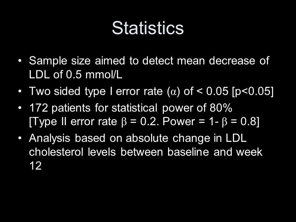 Statistics Sample size aimed to detect mean decrease of LDL of 0.5 mmol/L. Two sided type I error rate (α) of < 0.05 [p<0.05]
